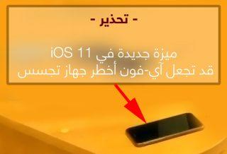 تحذير: ميزة جديدة في iOS 11 قد تجعل جهاز الآي-فون أخطر جهاز تجسس